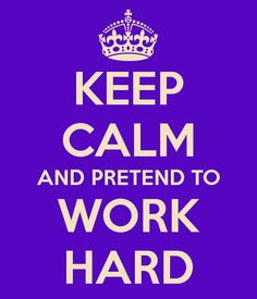 KEEP CALM AND PRETEND TO WORK HARD