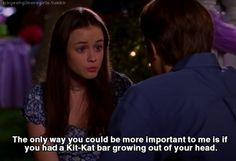"""""""The only way you could be more important to me is if you had a Kit-Kat bar growing out of your head."""""""