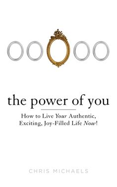 THE POWER OF YOU by Chris Michaels -- How to Live Your Authentic, Exciting, Joy-Filled Life Now!