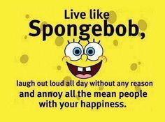 Rules to live by - Live like Spongebob ha!