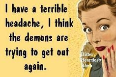 Atheism, Religion, God is Imaginary, Humor. I have a terrible headache, I think the demons are trying to get out again.