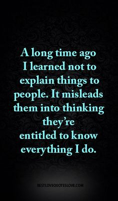 A long time ago I learned not to explain things to people. It misleads them into thinking they're entitled to know everything I do.