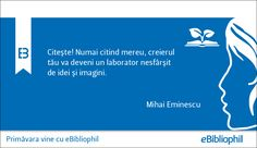 """""""Citeşte! Numai citind mereu, creierul tău va deveni un laborator nesfârşit de idei şi imagini."""" Mihai Eminescu"""