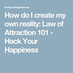 How do I create my own reality: Law of Attraction 101 - Hack Your Happiness