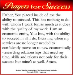 Father, You placed inside of me the ability to succeed. This has nothing to do with whom I work for, as much as it does with the quality of my work. I am an economic entity, You Inc., with the ability to succeed in all I do. Bless me, when my services are no longer needed to confidently move on to new economically-rewarding relationships that need my time, skills and talents not only for their success but mine's as well. Amen.