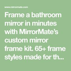 Frame a bathroom mirror in minutes with MirrorMate's custom mirror frame kit. 65+ frame styles made for the bath. Guaranteed to fit your existing mirror. Easy!