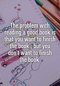 O problema com um livro bom é que você quer terminar de ler a história mas não quer que ela termine.