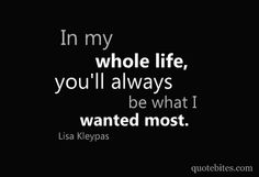 """""""In my whole life, you'll always be what I wanted most."""""""