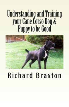 Understanding and Training your Cane Corso Dog & Puppy to be Good by Richard Braxton. $4.95. Publisher: Createspace (February 5, 2012). 123 pages
