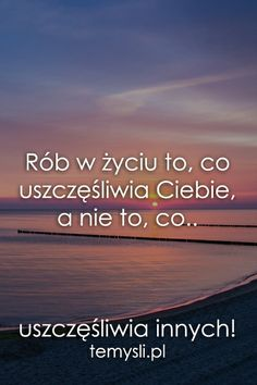 Rób w życiu to, co uszczęśliwia Ciebie.. Wise Quotes, Daily Quotes, I Wont Give Up, Sensitive People, Negative People, Motivational Words, Beautiful Mind, Motto, Are You Happy