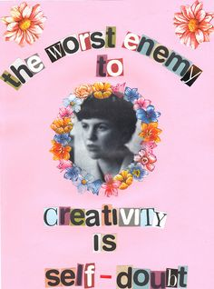 The worst enemy to creativity is self doubt- Sylvia Plath