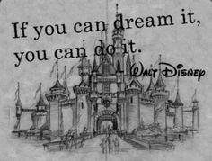 If you can dream it, you can do it!  Walt Disney