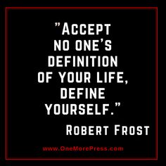 """""""Accept no one's definition of your life, DEFINE YOURSELF."""" Robert Frost"""