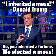 """Donald Trump: """"I inherited a mess!"""" Stephen Colbert """"No, you inherited a fortune. We elected a mess!"""""""
