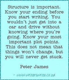 """""""Structure is important. Know your ending before you start writing. You wouldn't just get in a car and drive without knowing where you're going. Know your most important plot points. This does not mean that things won't change, but you will never get stuck."""" Writing quote"""
