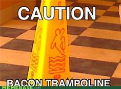 Caution: Bacon Trampoline