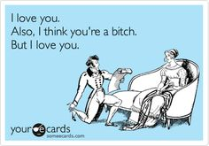 I love you. Also, I think you're a bitch. But I love you.