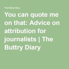 You can quote me on that: Advice on attribution for journalists | The Buttry Diary