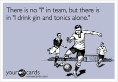 There is no 'I' in team, but there is in 'I drink gin and tonics alone.'
