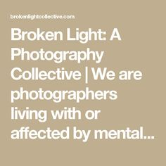 Broken Light: A Photography Collective | We are photographers living with or affected by mental illness; supporting each other one photograph at a time. Join our community, submit today!