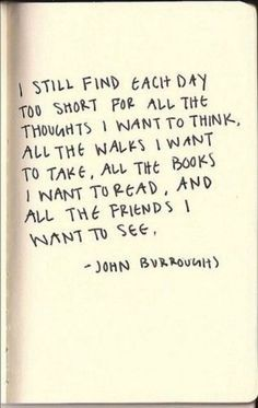 I still find each day too short for all the thoughts I want to think, all the walks I want to take, all the books I want to read, and all the friends I want to see. - John Borroughs