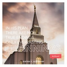 """In His plan there are no true endings, only everlasting beginnings."" #ldsconf #PresUchtdorf"