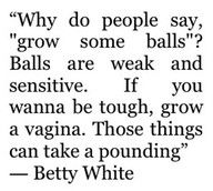 Grow a vagina. OMG Betty White I love you this is hilarious!!!!