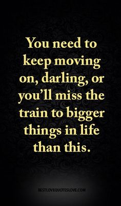 You need to keep moving on, darling, or you'll miss the train to bigger things…