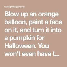 Blow up an orange balloon, paint a face on it, and turn it into a pumpkin for Halloween. You won't even have to carve it! Source: Confetti Sunshine