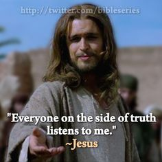 """""""Everyone on the side of truth listens to me."""" Jesus, The Bible Series  #thebibleseries More at http://lovetofollowjesus.blogspot.com"""