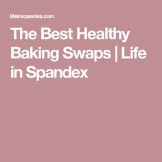 The Best Healthy Baking Swaps | Life in Spandex