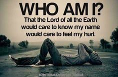 Who am I? That the Lord of all the earth would care to know my name, would care to feel my hurt.
