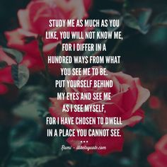 Study me as much as you like, you will not know me, for I differ in a hundred ways from what you see me to be. Put yourself behind my eyes and see me as I see myself, for I have chosen to dwell in a place you cannot see. - Rumi