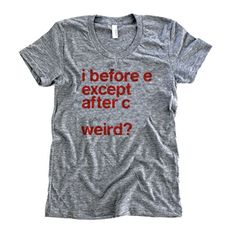 ACTUAL TEXT i before e except after c ... weird? OUR COMMENTARY A perfect example and pretty much the greatest grammar reminder of all time. FABRIC DETAILS MENS: Tri-Blend Tee / 50% Poly, 25% Cotton,