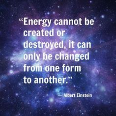Energy cannot be created or destroyed, it can only be changed from one form to another.