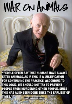 """People often say that humans have always eaten animals, as if this is a justification for continuing the practice. According to this logic, we should not try to prevent people from murdering other people, since this has also been done since the earliest of times.""  ― Isaac Bashevis Singer #govegan"