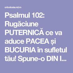 Psalmul 102: Rugăciune PUTERNICĂ ce va aduce PACEA și BUCURIA în sufletul tău! Spune-o DIN INIMĂ!!! | ROL.ro Prayer Board, Love Quotes, Prayers, Advice, Faith, God, Reading, Folklore, Simple Love Quotes