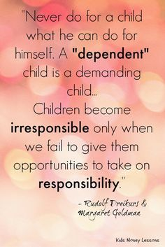"""Never do for a child what he can do for himself. A ""dependent"" child is a demanding child. Children become irresponsible only when we fail to give them opportunities to take on responsibility."""