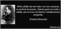 Minha solidão não tem nada a ver com a presença ou ausência de pessoas... Detesto quem me rouba a solidão, sem em troca me oferecer verdadeiramente companhia. (Friedrich Nietzsche)