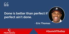 Eric Thomas #quotes: Done is better than perfect if perfect ain't done.