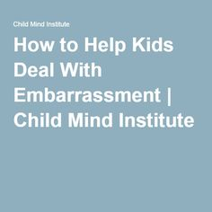 How to Help Kids Deal With Embarrassment | Child Mind Institute