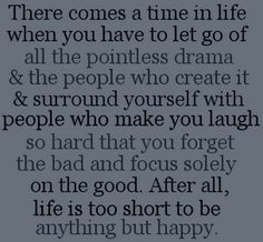 Let go of the pointless drama.  Life is too short to be anything but happy.