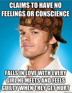 claims to have no feelings or conscience falls in love with - Scumbag Dexter