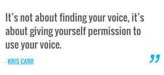 It's not about finding your voice, it's about giving yourself permission to use your voice. — KRIS CARR