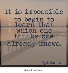 It is impossible to begin to learn that which one thinks one already knows. - Epictetus #quote #Epictetus