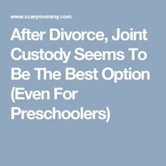 After Divorce, Joint Custody Seems To Be The Best Option (Even For Preschoolers)