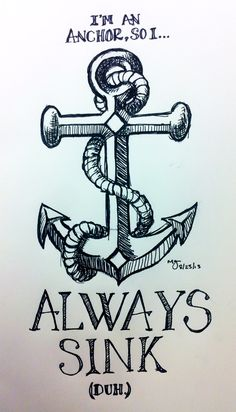 """I got tired of seeing those stupid """"never sink""""/anchor tattoos. That's the point of anchors. Never want to sink? Try a buoy."""