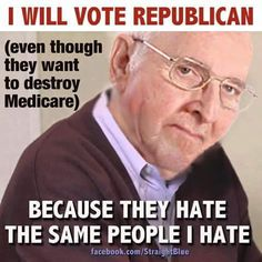I will vote Republican even though they want to destroy Medicare because they hate the same people I hate.