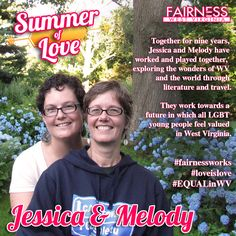"FEATURE: Meet Jessica & Melody, a committed and loving West Virginian couple. Here's their story:     ""Both from West Virginia originally, we have been together for nine years. During that time, we have worked together and played together, exploring the wonders of our state and of the world through literature and travel.     The future that we imagine is one in which our LGBT students feel valued in our state.""    Read the whole story on Fairness WV's facebook page."