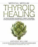 Medical medium thyroid healing : the truth behind Hashimoto's, Graves', insomnia, hypothyroidism, thyroid nodules & Epstein-Barr